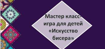"""Игровой мастер-класс""""Искусство бисера"""""""